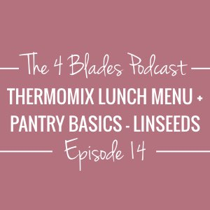 T4B 014: Thermomix Lunch Menu and 'Pantry Basics'... Linseeds!